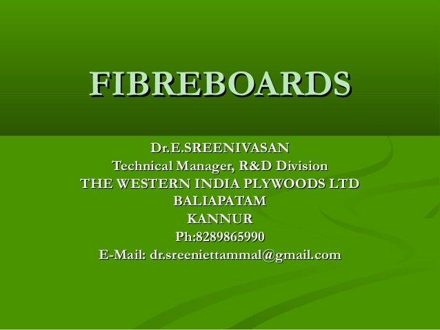FIBREBOARDSFIBREBOARDS Dr.E.SREENIVASANDr.E.SREENIVASAN Technical Manager, R&D DivisionTechnical Manager, R&D Division THE...