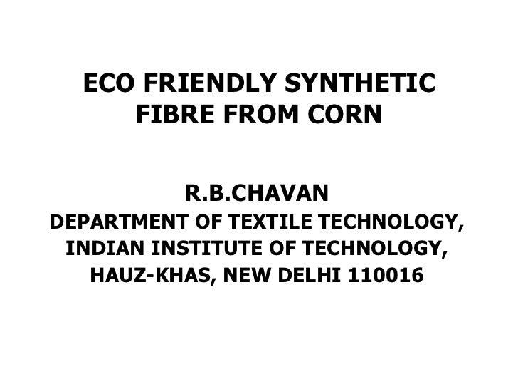 ECO FRIENDLY SYNTHETIC FIBRE FROM CORN <ul><li>R.B.CHAVAN </li></ul><ul><li>DEPARTMENT OF TEXTILE TECHNOLOGY, </li></ul><u...