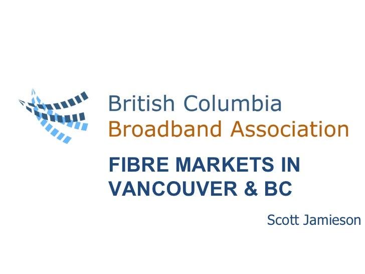 Scott Jamieson Delta Vancouver Airport Hotel – Richmond May 9-10, 2011 FIBRE MARKETS IN VANCOUVER & BC