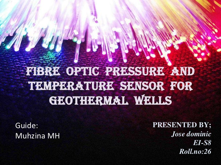 FIBRE OPTIC PRESSURE AND  TEMPERATURE SENSOR FOR      GEOTHERMAL WELLS              /Guide:              PRESENTED BY;Muhz...