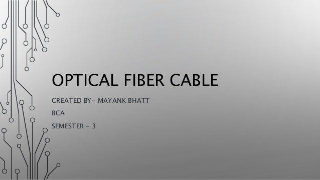 OPTICAL FIBER CABLE CREATED BY- MAYANK BHATT BCA SEMESTER - 3