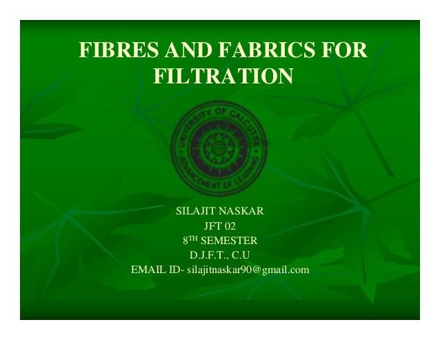 FIBRES AND FABRICS FORFILTRATIONSILAJIT NASKARJFT 028TH SEMESTERD.J.F.T., C.UEMAIL ID- silajitnaskar90@gmail.com