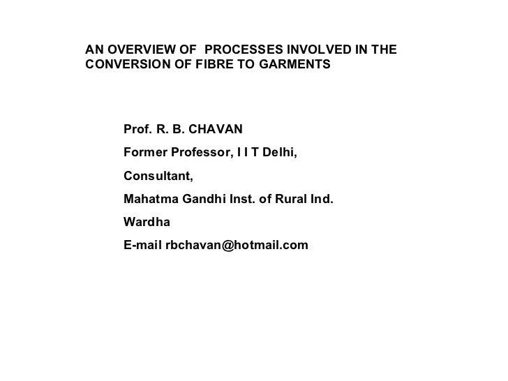 AN OVERVIEW OF  PROCESSES INVOLVED IN THE CONVERSION OF FIBRE TO GARMENTS Prof. R. B. CHAVAN Former Professor, I I T Delhi...
