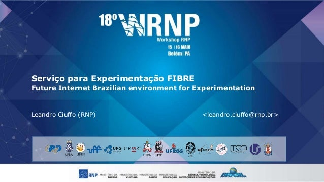 Serviço para Experimentação FIBRE Future Internet Brazilian environment for Experimentation Leandro Ciuffo (RNP) <leandro....