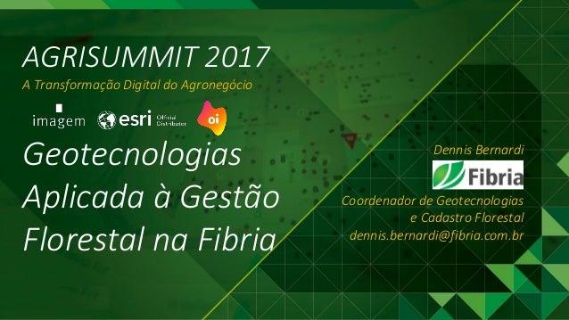 AGRISUMMIT 2017 A Transformação Digital do Agronegócio Dennis Bernardi Coordenador de Geotecnologias e Cadastro Florestal ...