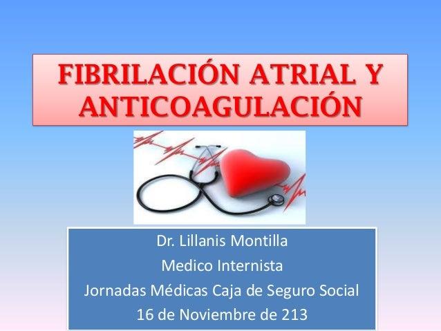 FIBRILACIÓN ATRIAL Y ANTICOAGULACIÓN  Dr. Lillanis Montilla Medico Internista Jornadas Médicas Caja de Seguro Social 16 de...