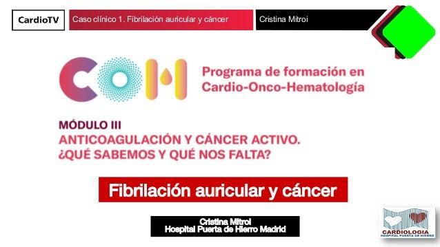 Caso clínico 1. Fibrilación auricular y cáncer Cristina Mitroi Cristina Mitroi! Hospital Puerta de Hierro Madrid! Fibrilac...