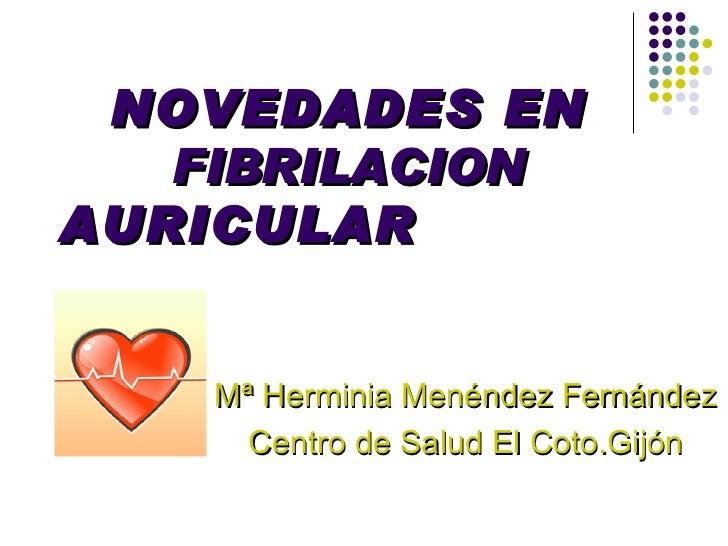 NOVEDADES EN  FIBRILACION   AURICULAR   Mª Herminia Menéndez Fernández Centro de Salud El Coto.Gijón