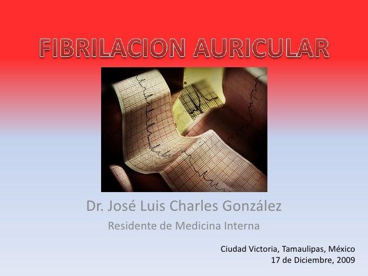 FIBRILACION AURICULAR<br />Dr. José Luis Charles González<br />Residente de Medicina Interna<br />Ciudad Victoria, Tamauli...