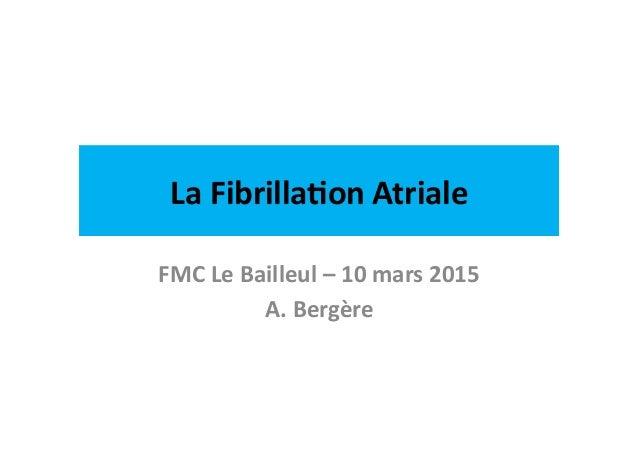 La  Fibrilla)on  Atriale   FMC  Le  Bailleul  –  10  mars  2015   A.  Bergère