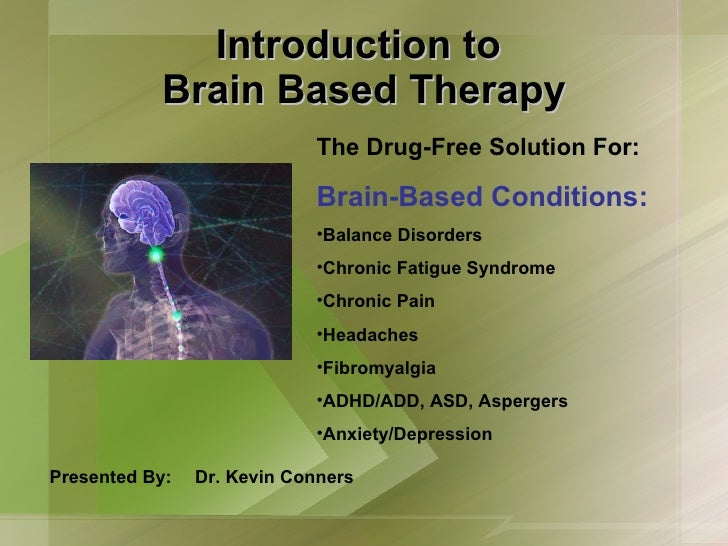Introduction to  Brain Based Therapy Presented By: Dr. Kevin Conners <ul><li>The Drug-Free Solution For: </li></ul><ul><li...