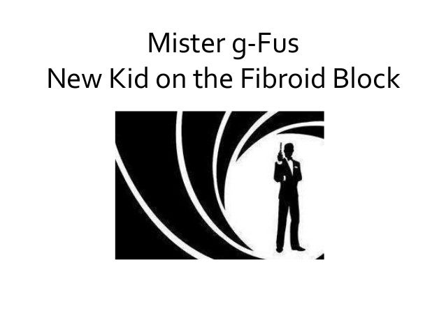 Mister g-Fus  New Kid on the Fibroid Block