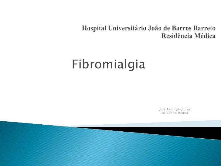 Hospital Universitário João de Barros BarretoResidência Médica<br />Fibromialgia<br />José Assunção Junior<br />R1 Clínica...