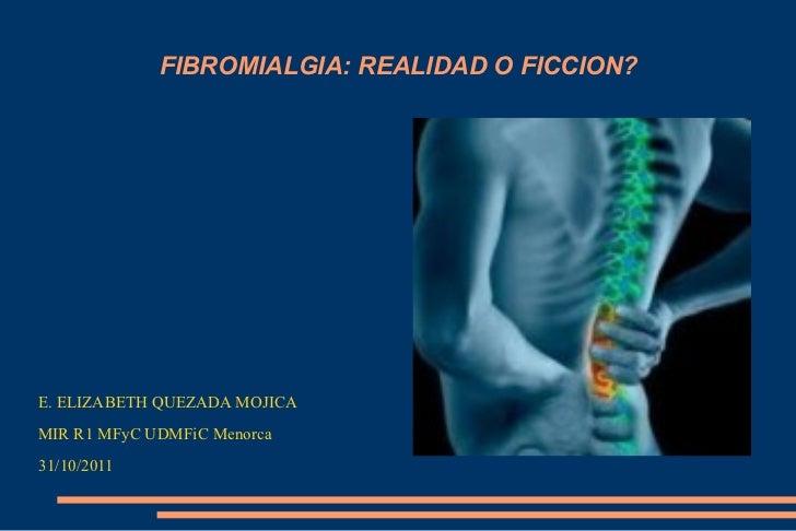 FIBROMIALGIA: REALIDAD O FICCION? <ul><li>E. ELIZABETH QUEZADA MOJICA </li></ul><ul><li>MIR R1 MFyC UDMFiC Menorca </li></...