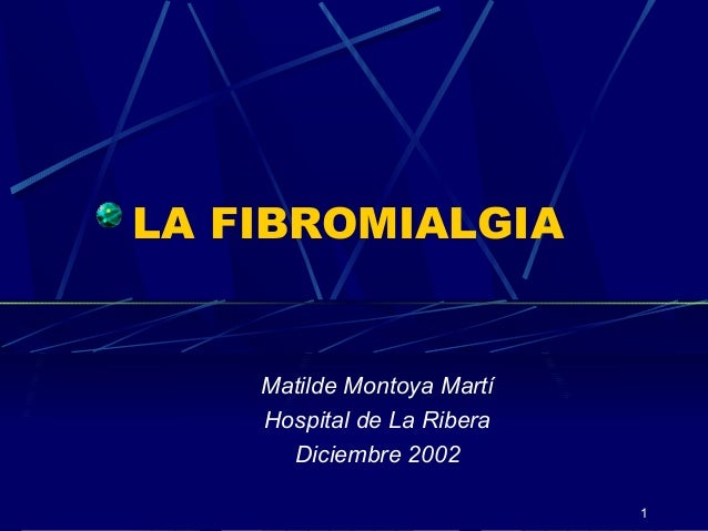 1 LA FIBROMIALGIA Matilde Montoya Martí Hospital de La Ribera Diciembre 2002