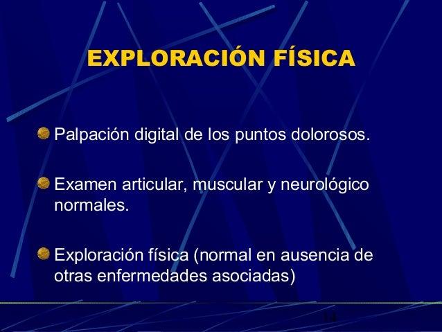 14 EXPLORACIÓN FÍSICA Palpación digital de los puntos dolorosos. Examen articular, muscular y neurológico normales. Explor...