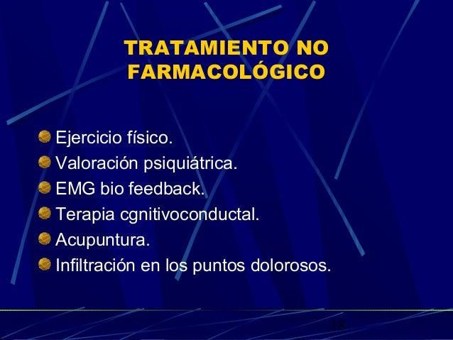 18 TRATAMIENTO NO FARMACOLÓGICO Ejercicio físico. Valoración psiquiátrica. EMG bio feedback. Terapia cgnitivoconductal. Ac...