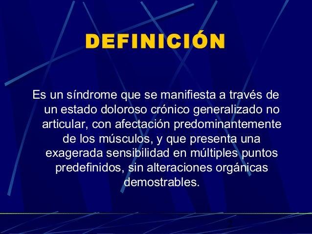 2 DEFINICIÓN Es un síndrome que se manifiesta a través de un estado doloroso crónico generalizado no articular, con afecta...