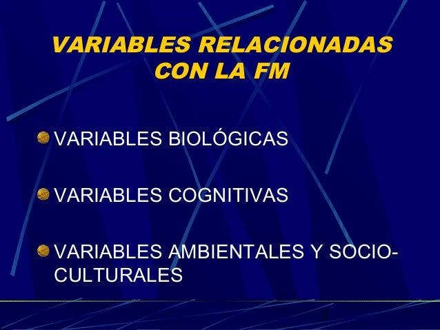 3 VARIABLES RELACIONADAS CON LA FM VARIABLES BIOLÓGICAS VARIABLES COGNITIVAS VARIABLES AMBIENTALES Y SOCIO- CULTURALES
