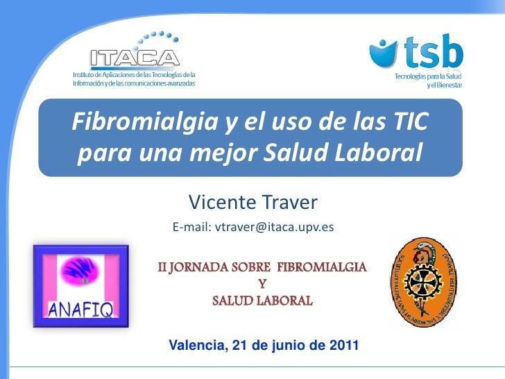 Fibromialgia y el uso de las TICpara una mejor Salud Laboral           Vicente Traver         E-mail: vtraver@itaca.upv.es...