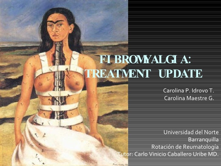 FIBROMYALGIA:  TREATMENT UPDATE Carolina P. Idrovo T. Carolina Maestre G. Universidad del Norte Barranquilla Rotación de R...