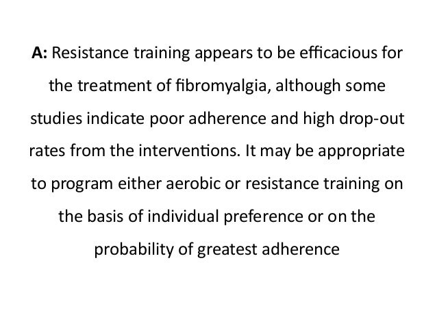 A: Resistance training appears to be efficacious for  the treatment of fibromyalgia, although some  studies indicate poor ...