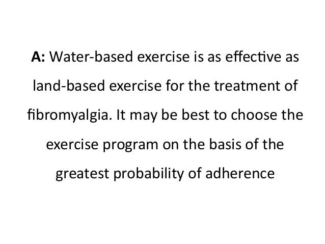 A: Water-based exercise is as effective as  land-based exercise for the treatment of  fibromyalgia. It may be best to choo...
