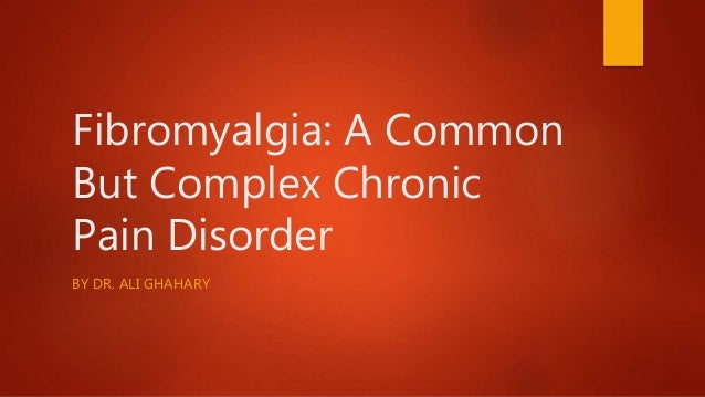Fibromyalgia: A Common But Complex Chronic Pain Disorder BY DR. ALI GHAHARY