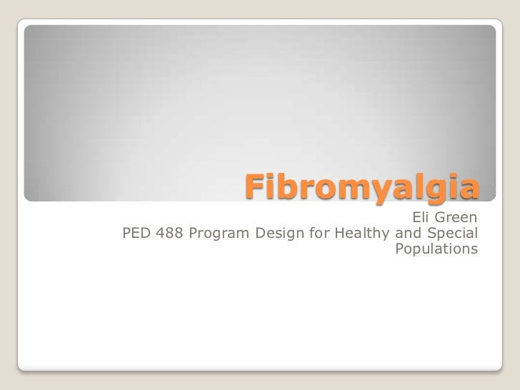 Fibromyalgia<br />Eli Green<br />PED 488 Program Design for Healthy and Special Populations<br />