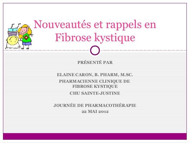 Nouveautés et rappels en   Fibrose kystique           PRÉSENTÉ PAR    ELAINE CARON, B. PHARM, M.SC.    PHARMACIENNE CLINIQ...