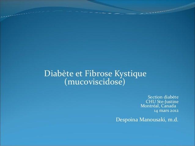 Diabète et Fibrose Kystique (mucoviscidose) Section diabète CHU Ste-Justine Montréal, Canada 14 mars 2012 Despoina Manousa...