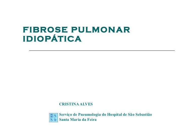 FIBROSE   PULMONAR IDIOPÁTICA CRISTINA ALVES Serviço de Pneumologia do Hospital de São Sebastião Santa Maria da Feira
