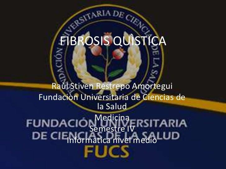 FIBROSIS QUÌSTICA<br />RaùlStiven Restrepo Amortegui<br />Fundaciòn Universitaria de Ciencias de la Salud<br />Medicina<br...