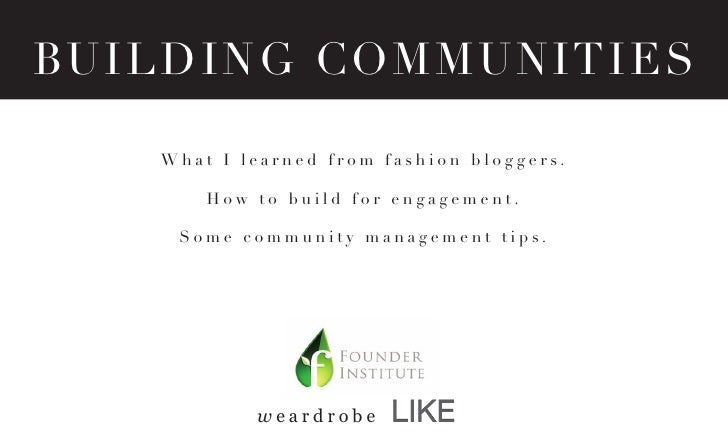 BUI L D I N G C O M MUNITIES     What I learned from fashion bloggers.         How to build for engagement.      Some comm...