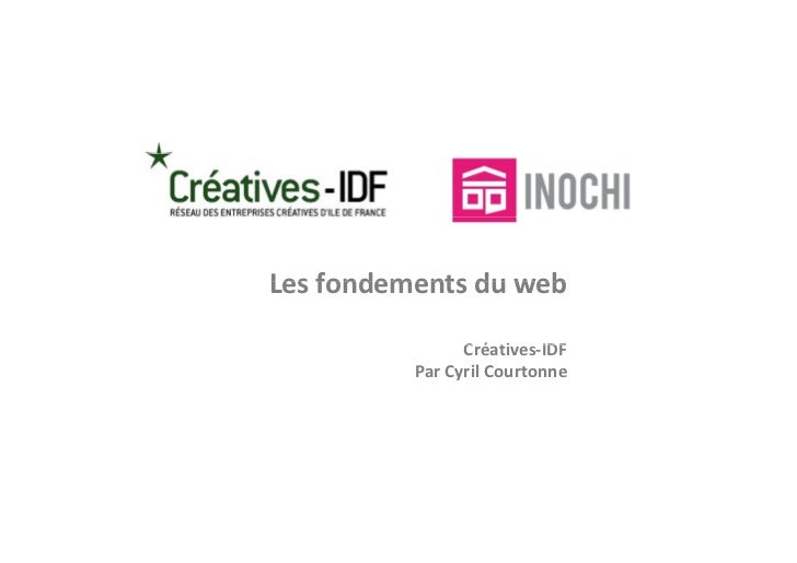 Les fondements du webLes fondements du web                Créatives‐IDF                C é ti    IDF          Par Cyril Co...