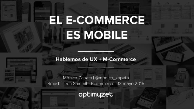 Hablemos de UX + M-Commerce EL E-COMMERCE ES MOBILE Mònica Zapata | @monica_zapata Smash Tech Summit - Ecommerce | 13 mayo...