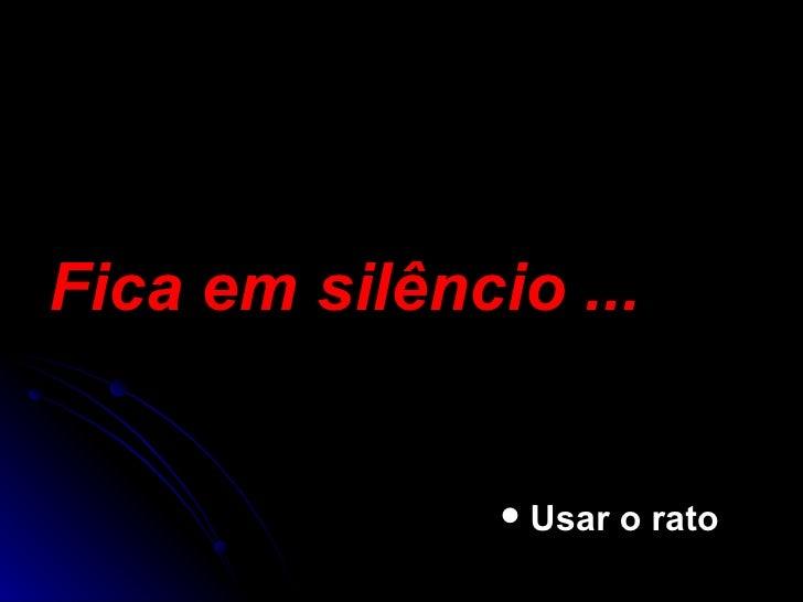 Fica em silêncio ... <ul><ul><ul><ul><ul><li>Usar o rato </li></ul></ul></ul></ul></ul>