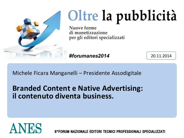 20/11/2014  #forumanes2014 20.11.2014  Michele Ficara Manganelli – Presidente Assodigitale  Branded Content e Native Adver...