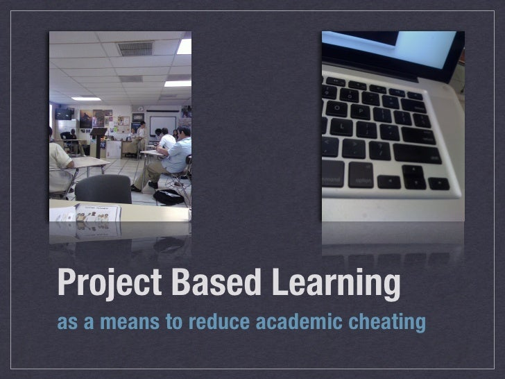 Project Based Learning as a means to reduce academic cheating