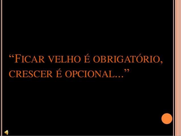 """""""FICAR VELHO É OBRIGATÓRIO, CRESCER É OPCIONAL..."""""""