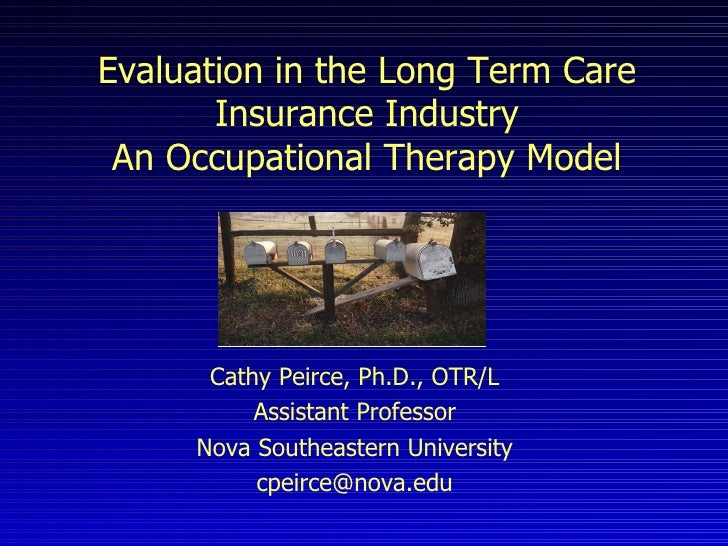 Evaluation in the Long Term Care Insurance Industry An Occupational Therapy Model Cathy Peirce, Ph.D., OTR/L Assistant Pro...