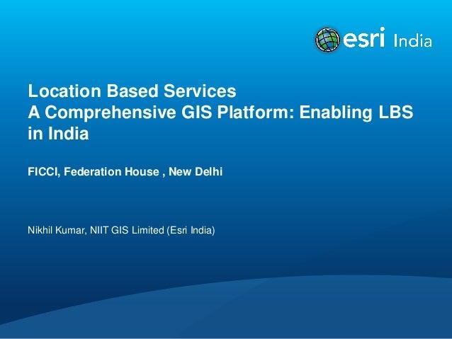 Location Based ServicesA Comprehensive GIS Platform: Enabling LBSin IndiaFICCI, Federation House , New DelhiNikhil Kumar, ...