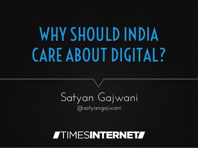 WHY SHOULD INDIA CARE ABOUT DIGITAL? Satyan Gajwani @satyangajwani
