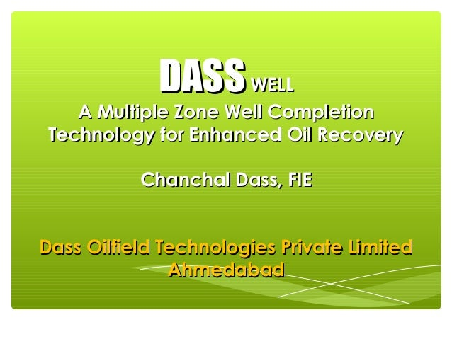 DASS WELL  A Multiple Zone Well Completion Technology for Enhanced Oil Recovery Chanchal Dass, FIE Dass Oilfield Technolog...