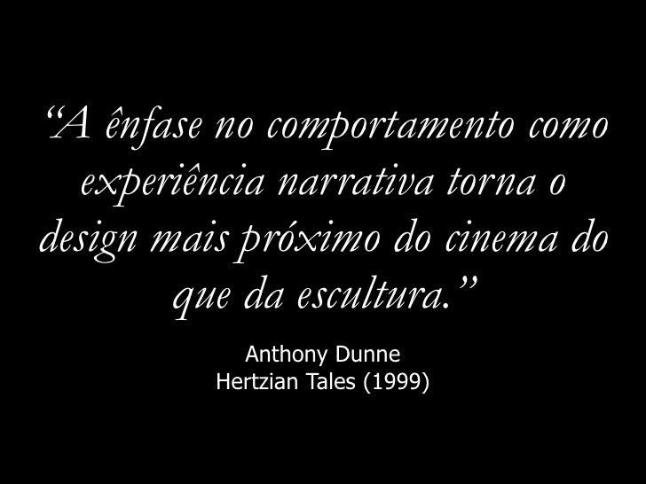 """""""A ênfase no comportamento como   experiência narrativa torna o design mais próximo do cinema do         que da escultura...."""