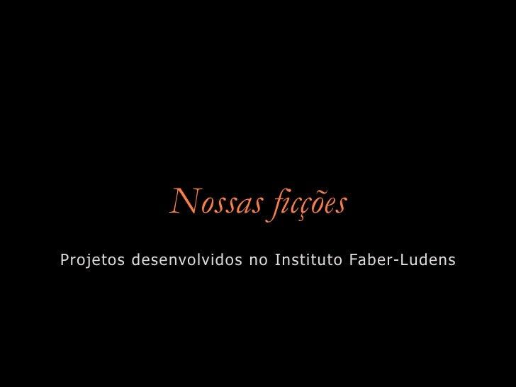 Nossas ficções Projetos desenvolvidos no Instituto Faber-Ludens
