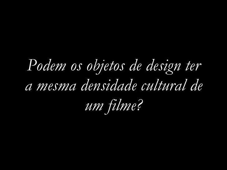 Podem os objetos de design ter a mesma densidade cultural de          um filme?