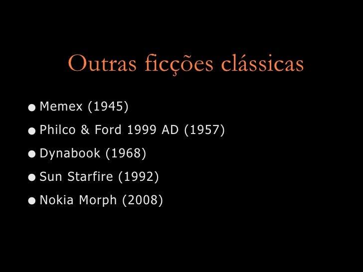 Outras ficções clássicas • Memex (1945) • Philco & Ford 1999 AD (1957) • Dynabook (1968) • Sun Starfire (1992) • Nokia Mor...