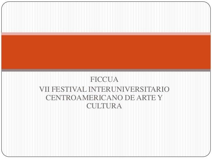 FICCUA <br />VII FESTIVAL INTERUNIVERSITARIO CENTROAMERICANO DE ARTE Y CULTURA<br />
