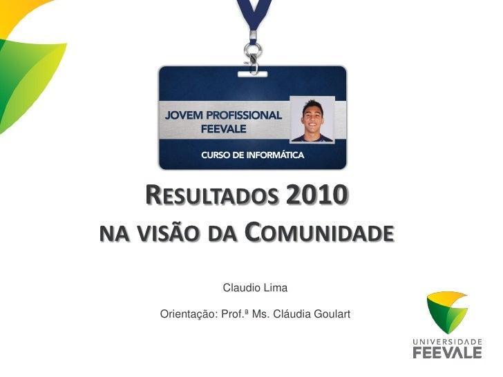 RESULTADOS 2010NA VISÃO DA COMUNIDADE                Claudio Lima    Orientação: Prof.ª Ms. Cláudia Goulart